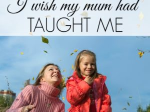 10 important life lessons I wish my mum had taught me