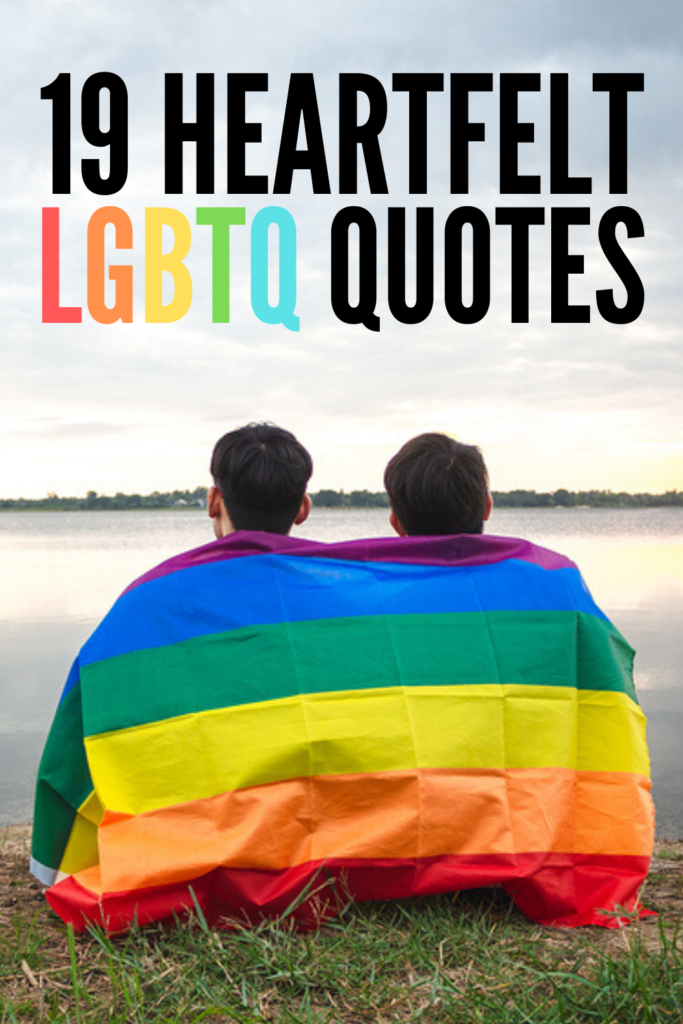 19 Inspirational LGBTQ Quotes | Love is love! Whether you're in the process of coming out of the closet, looking for equality truths to share as part of your gay pride awareness campaign, or you want to find a way to support the feelings of the beautiful LGBTQ people in your life and community, this collection of short but powerful pride quotes is a great place to start. #LGBTQ #LGBTQquotes #lovequotes #gaypride